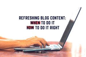 Picture of a person's hands on a laptop with text above that reads 'Refreshing Blog Content: When To Do it & How to Do it Right'